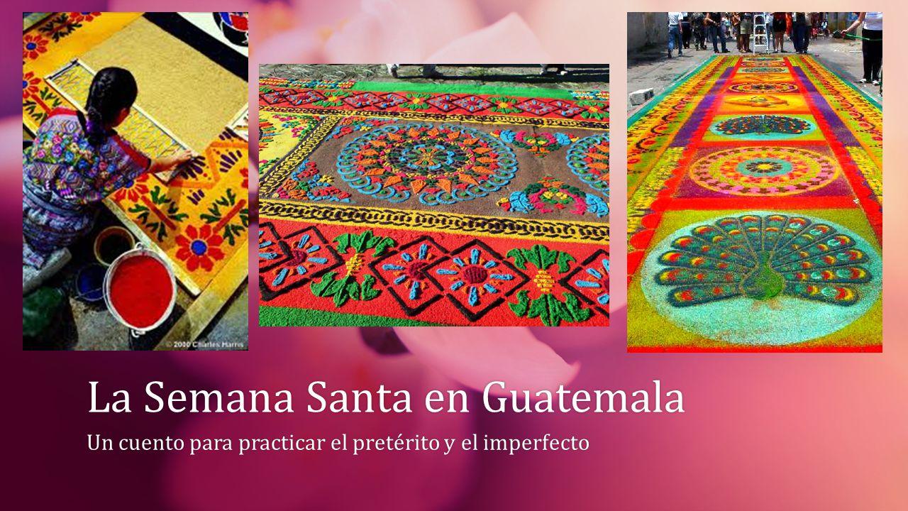 La Semana Santa en GuatemalaLa Semana Santa en Guatemala Un cuento para practicar el pretérito y el imperfectoUn cuento para practicar el pretérito y el imperfecto