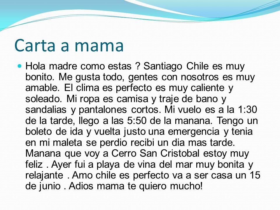 Carta a mama Hola madre como estas ? Santiago Chile es muy bonito. Me gusta todo, gentes con nosotros es muy amable. El clima es perfecto es muy calie