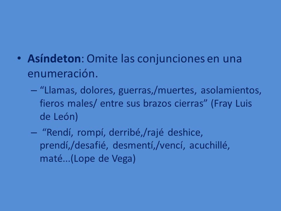 Asíndeton: Omite las conjunciones en una enumeración. – Llamas, dolores, guerras,/muertes, asolamientos, fieros males/ entre sus brazos cierras (Fray