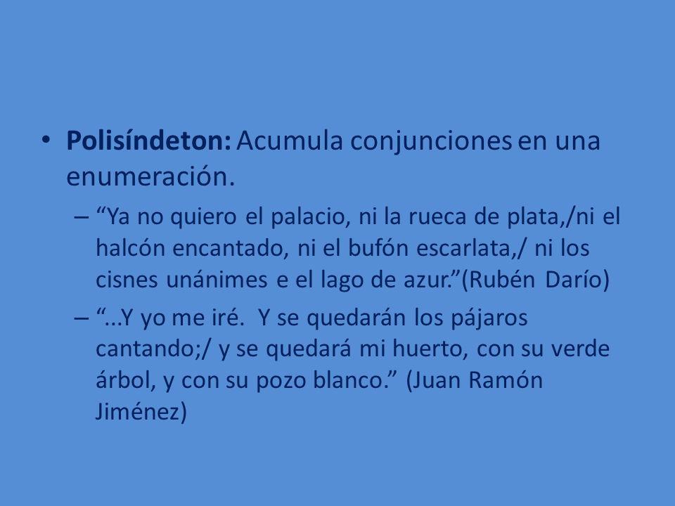 Polisíndeton: Acumula conjunciones en una enumeración. – Ya no quiero el palacio, ni la rueca de plata,/ni el halcón encantado, ni el bufón escarlata,