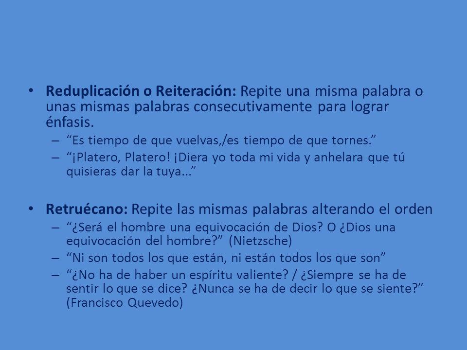 Reduplicación o Reiteración: Repite una misma palabra o unas mismas palabras consecutivamente para lograr énfasis. – Es tiempo de que vuelvas,/es tiem