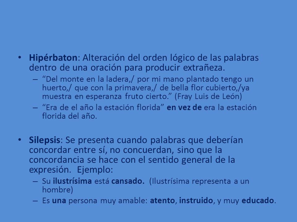 Hipérbaton: Alteración del orden lógico de las palabras dentro de una oración para producir extrañeza. – Del monte en la ladera,/ por mi mano plantado