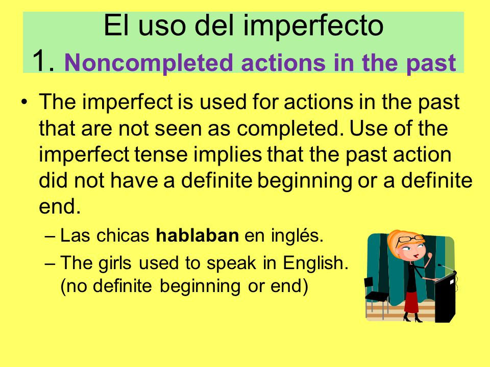 El uso del imperfecto 1. Noncompleted actions in the past The imperfect is used for actions in the past that are not seen as completed. Use of the imp