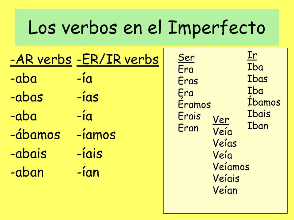 Los verbos en el Imperfecto -AR verbs -aba -abas -aba -ábamos -abais -aban -ER/IR verbs -ía -ías -ía -íamos -íais -ían Ser Era Eras Era Éramos Erais E