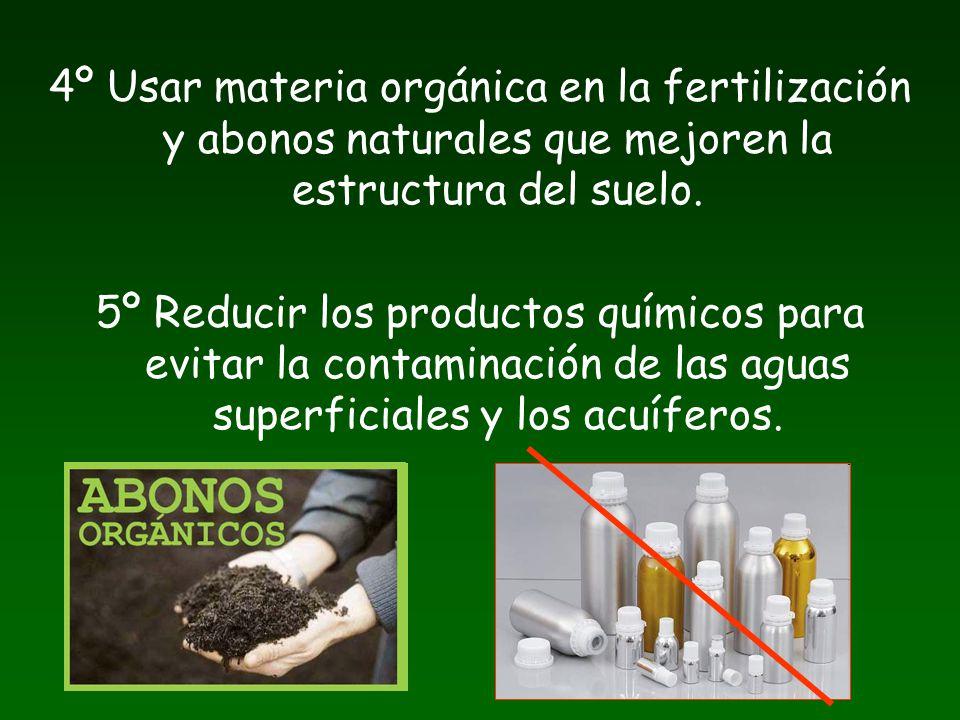 4º Usar materia orgánica en la fertilización y abonos naturales que mejoren la estructura del suelo. 5º Reducir los productos químicos para evitar la