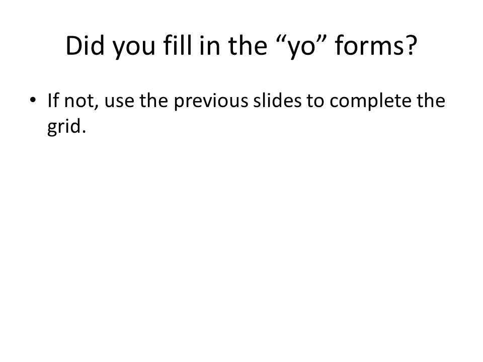 Did you fill in the yo forms? If not, use the previous slides to complete the grid.
