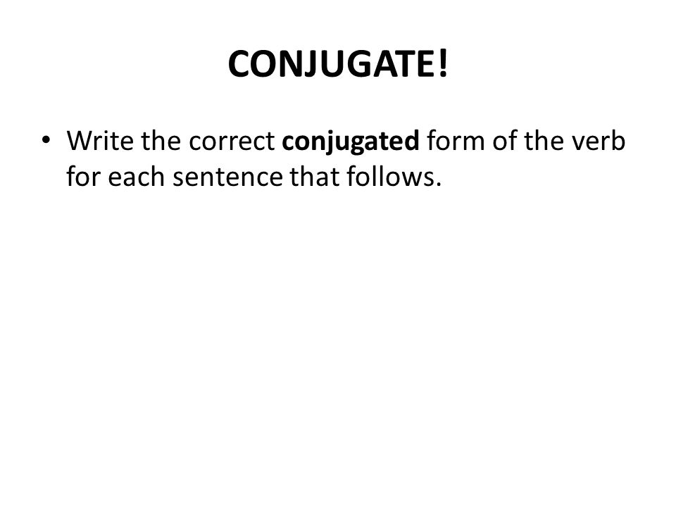 CONJUGATE! Write the correct conjugated form of the verb for each sentence that follows.