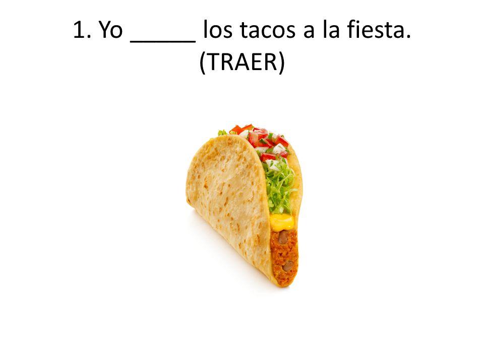 1. Yo _____ los tacos a la fiesta. (TRAER)