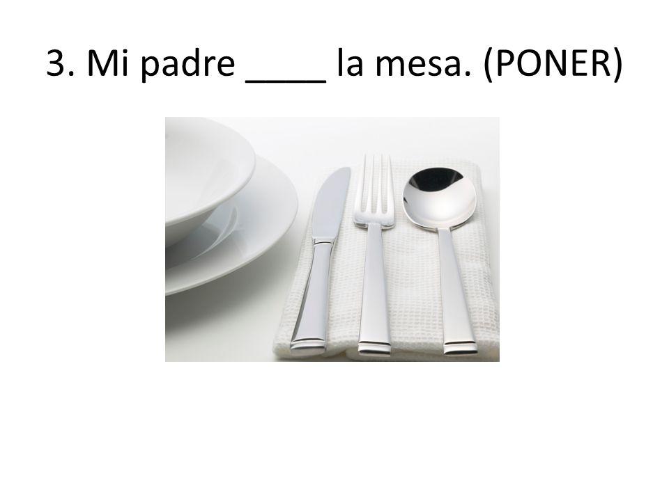 3. Mi padre ____ la mesa. (PONER)