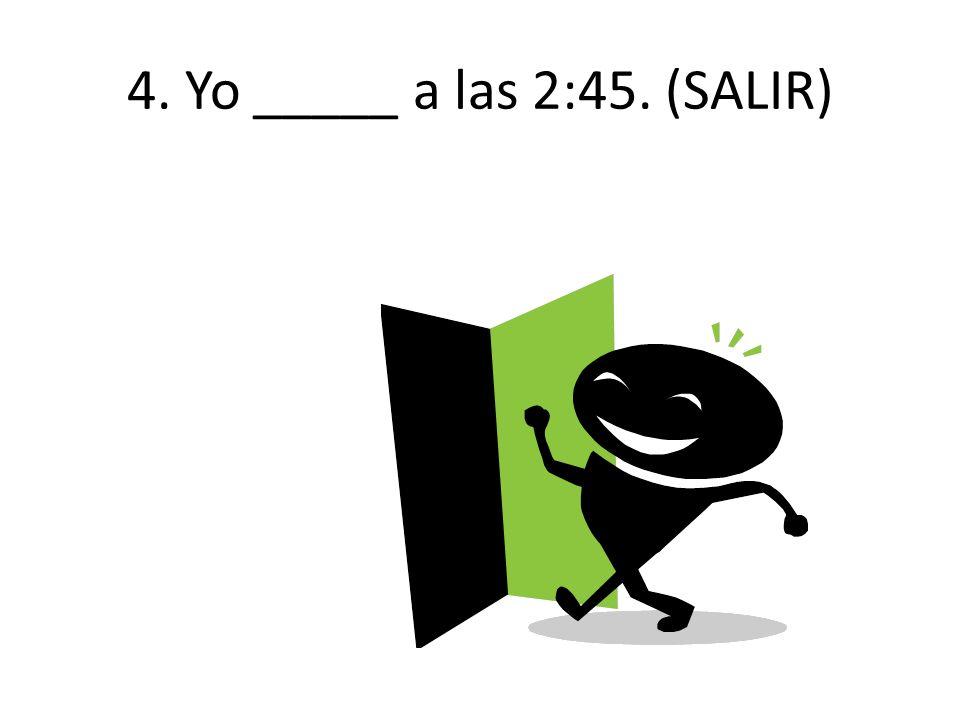 4. Yo _____ a las 2:45. (SALIR)