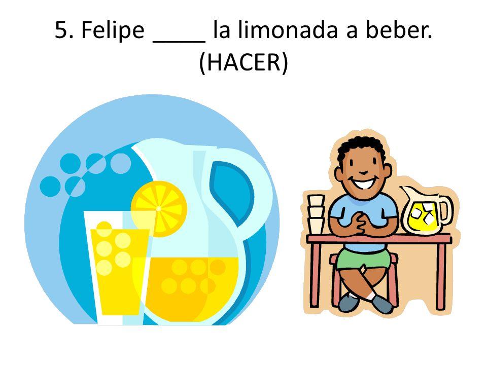 5. Felipe ____ la limonada a beber. (HACER)
