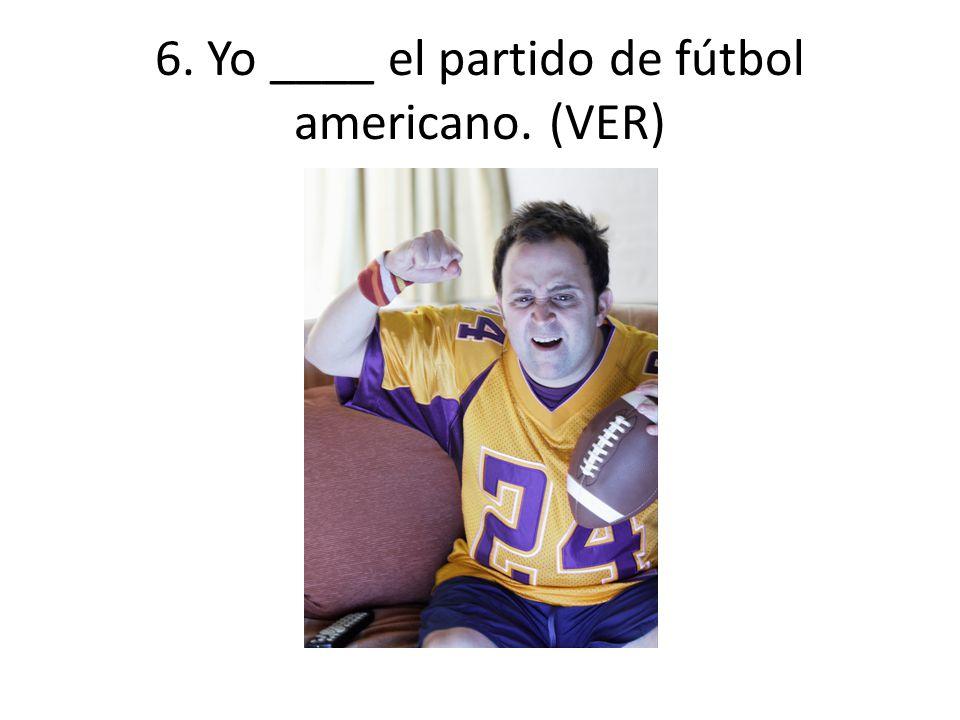 6. Yo ____ el partido de fútbol americano. (VER)