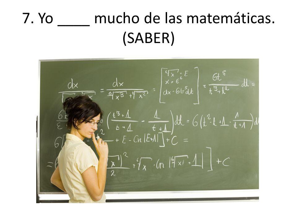 7. Yo ____ mucho de las matemáticas. (SABER)