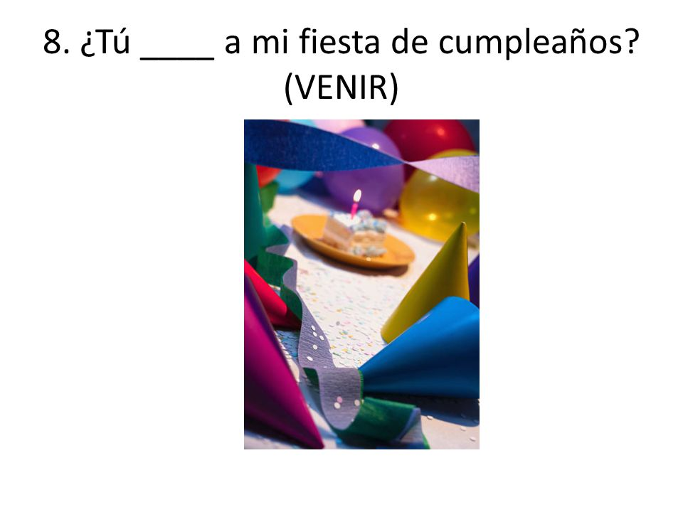 8. ¿Tú ____ a mi fiesta de cumpleaños? (VENIR)