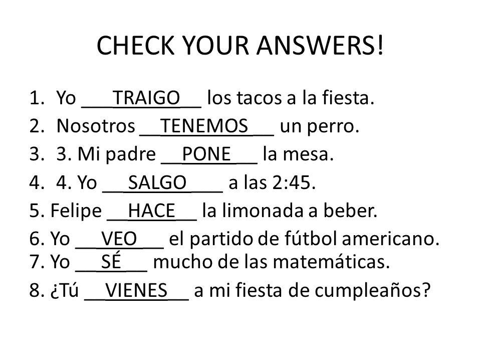CHECK YOUR ANSWERS.1.Yo ___TRAIGO__ los tacos a la fiesta.