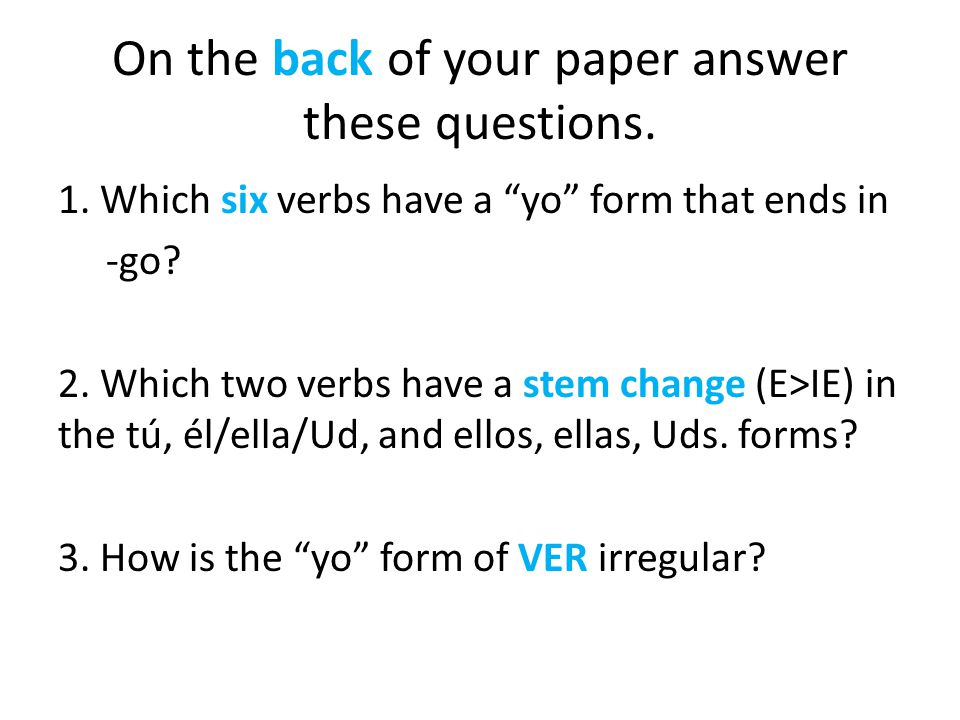 On the back of your paper answer these questions. 1. Which six verbs have a yo form that ends in -go? 2. Which two verbs have a stem change (E>IE) in