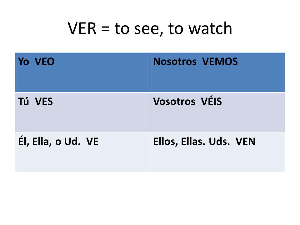 VER = to see, to watch Yo VEONosotros VEMOS Tú VESVosotros VÉIS Él, Ella, o Ud.