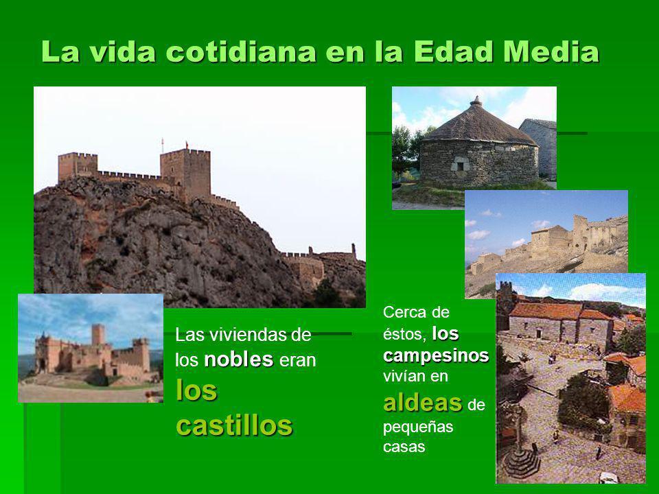 La vida cotidiana en la Edad Media nobles los castillos Las viviendas de los nobles eran los castillos los campesinos aldeas Cerca de éstos, los campe