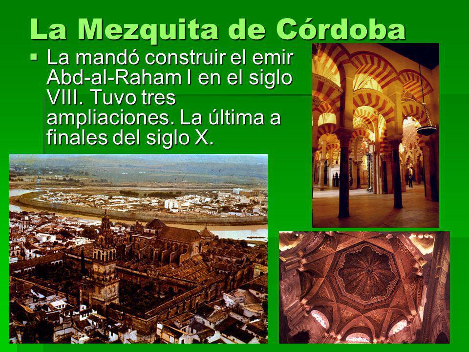 La Mezquita de Córdoba La mandó construir el emir Abd-al-Raham I en el siglo VIII. Tuvo tres ampliaciones. La última a finales del siglo X. La mandó c