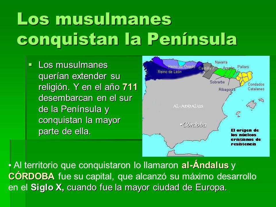 Los musulmanes conquistan la Península Los musulmanes querían extender su religión. Y en el año 711 desembarcan en el sur de la Península y conquistan