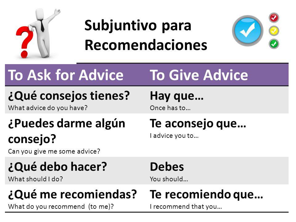 Subjuntivo para Recomendaciones To Ask for AdviceTo Give Advice ¿Qué consejos tienes.