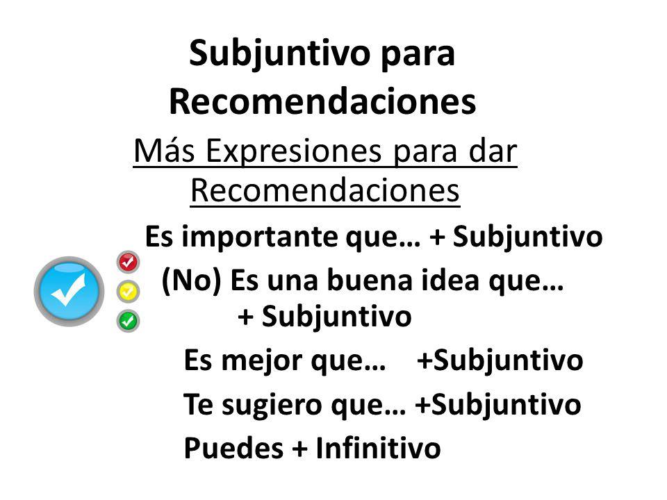 Más Expresiones para dar Recomendaciones Es importante que… + Subjuntivo (No) Es una buena idea que… + Subjuntivo Es mejor que… +Subjuntivo Te sugiero que… +Subjuntivo Puedes + Infinitivo Subjuntivo para Recomendaciones