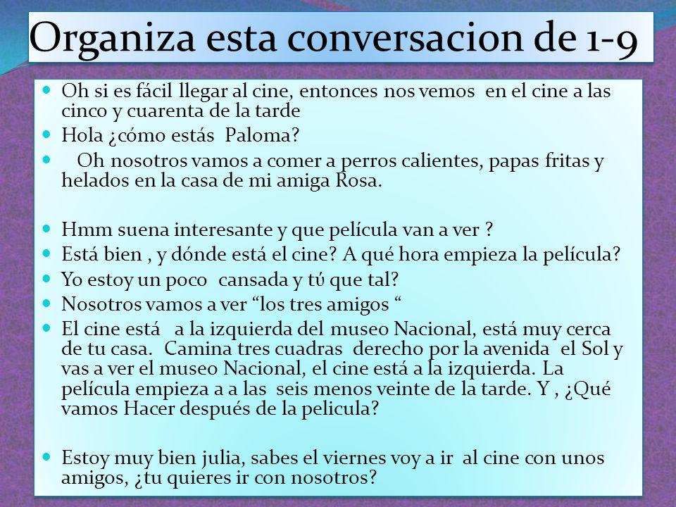 Organiza esta conversacion de 1-9 Oh si es fácil llegar al cine, entonces nos vemos en el cine a las cinco y cuarenta de la tarde Hola ¿cómo estás Pal