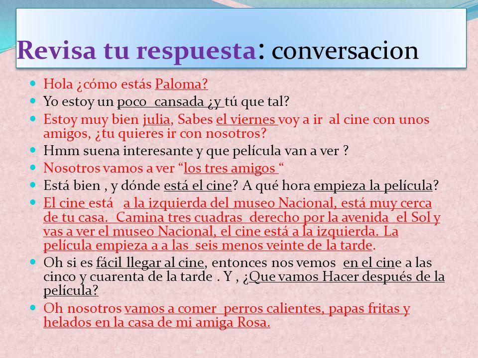 Revisa tu respuesta : conversacion Hola ¿cómo estás Paloma? Yo estoy un poco cansada ¿y tú que tal? Estoy muy bien julia, Sabes el viernes voy a ir al