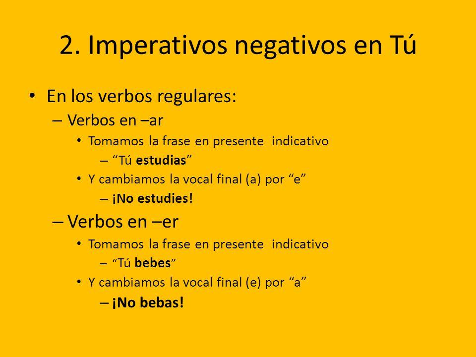 2. Imperativos negativos en Tú En los verbos regulares: – Verbos en –ar Tomamos la frase en presente indicativo – Tú estudias Y cambiamos la vocal fin
