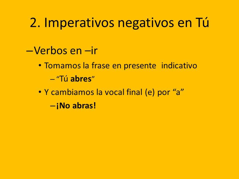 2. Imperativos negativos en Tú – Verbos en –ir Tomamos la frase en presente indicativo – Tú abres Y cambiamos la vocal final (e) por a – ¡No abras!