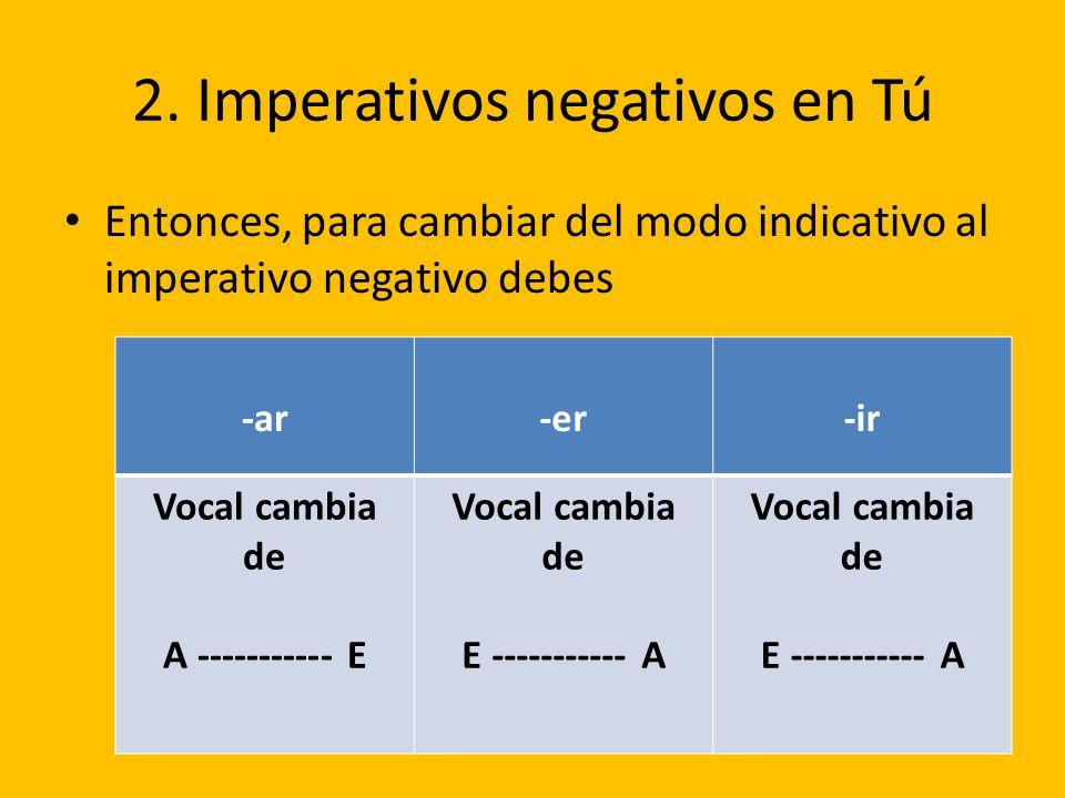 2. Imperativos negativos en Tú Entonces, para cambiar del modo indicativo al imperativo negativo debes -ar-er-ir Vocal cambia de A ----------- E Vocal