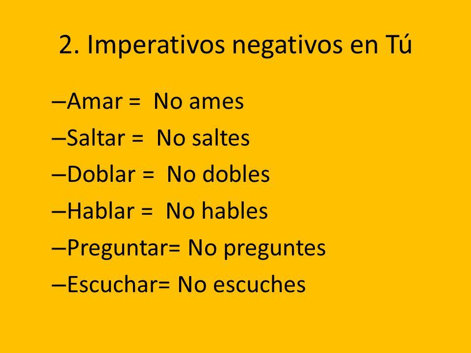 2. Imperativos negativos en Tú – Amar = No ames – Saltar = No saltes – Doblar = No dobles – Hablar = No hables – Preguntar= No preguntes – Escuchar= N