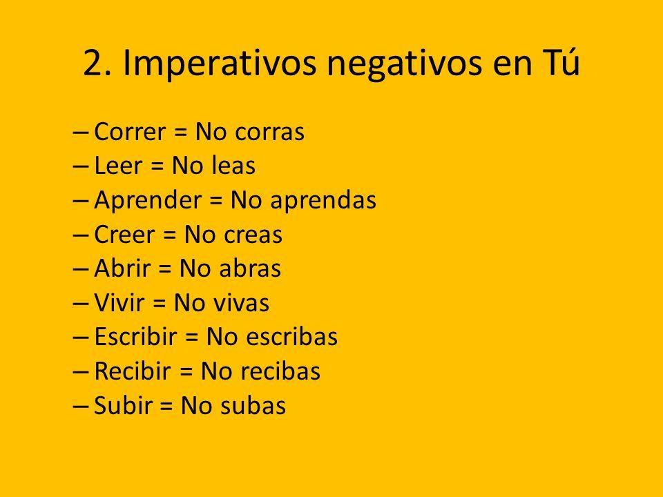 2. Imperativos negativos en Tú – Correr = No corras – Leer = No leas – Aprender = No aprendas – Creer = No creas – Abrir = No abras – Vivir = No vivas