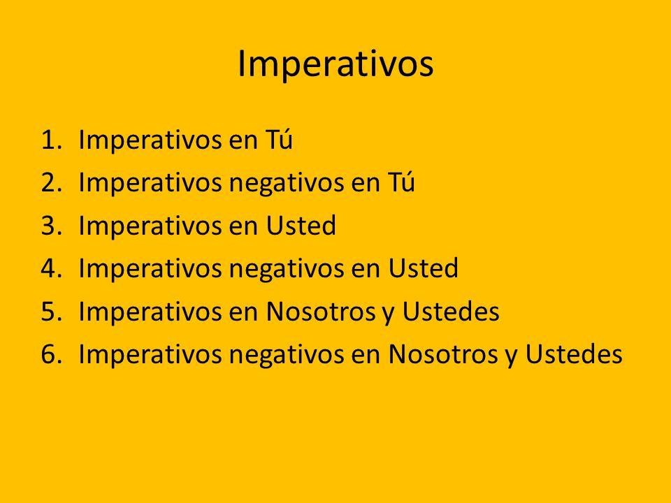 1.Imperativos en Tú 2.Imperativos negativos en Tú 3.Imperativos en Usted 4.Imperativos negativos en Usted 5.Imperativos en Nosotros y Ustedes 6.Impera