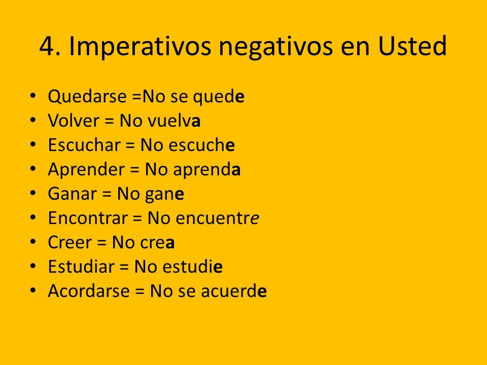 4. Imperativos negativos en Usted Quedarse =No se quede Volver = No vuelva Escuchar = No escuche Aprender = No aprenda Ganar = No gane Encontrar = No