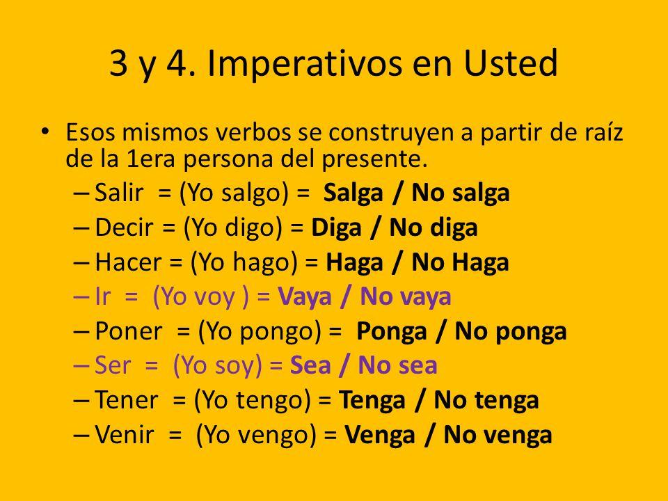 3 y 4. Imperativos en Usted Esos mismos verbos se construyen a partir de raíz de la 1era persona del presente. – Salir = (Yo salgo) = Salga / No salga
