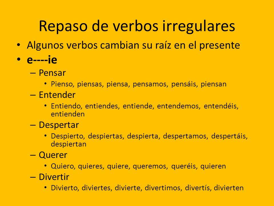 Repaso de verbos irregulares Algunos verbos cambian su raíz en el presente e----ie – Pensar Pienso, piensas, piensa, pensamos, pensáis, piensan – Ente