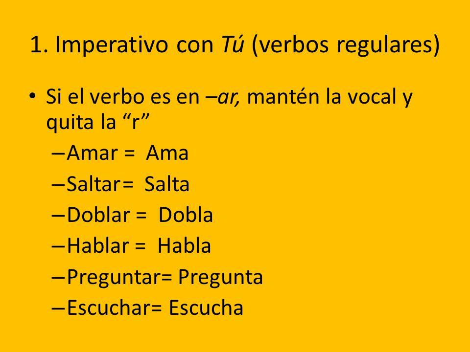 1. Imperativo con Tú (verbos regulares) Si el verbo es en –ar, mantén la vocal y quita la r – Amar = Ama – Saltar= Salta – Doblar = Dobla – Hablar = H