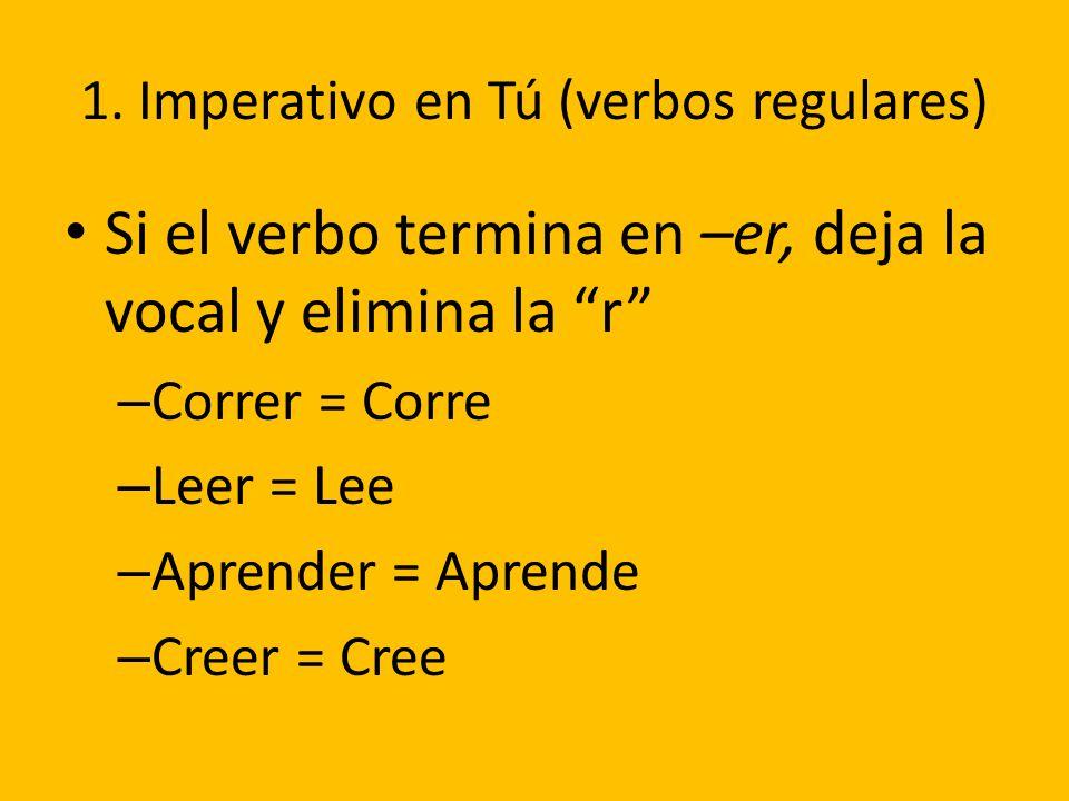 1. Imperativo en Tú (verbos regulares) Si el verbo termina en –er, deja la vocal y elimina la r – Correr = Corre – Leer = Lee – Aprender = Aprende – C
