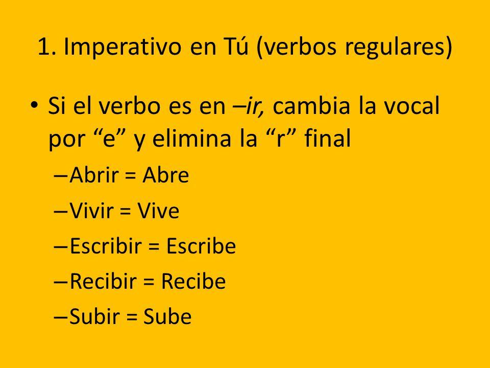 1. Imperativo en Tú (verbos regulares) Si el verbo es en –ir, cambia la vocal por e y elimina la r final – Abrir = Abre – Vivir = Vive – Escribir = Es