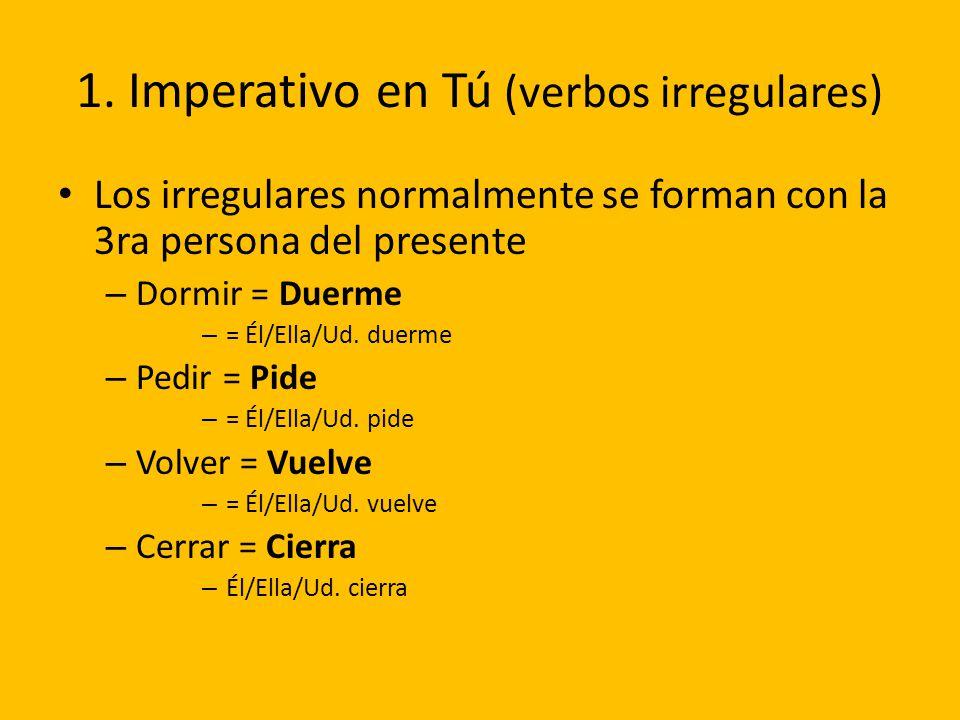 1. Imperativo en Tú (verbos irregulares) Los irregulares normalmente se forman con la 3ra persona del presente – Dormir = Duerme – = Él/Ella/Ud. duerm