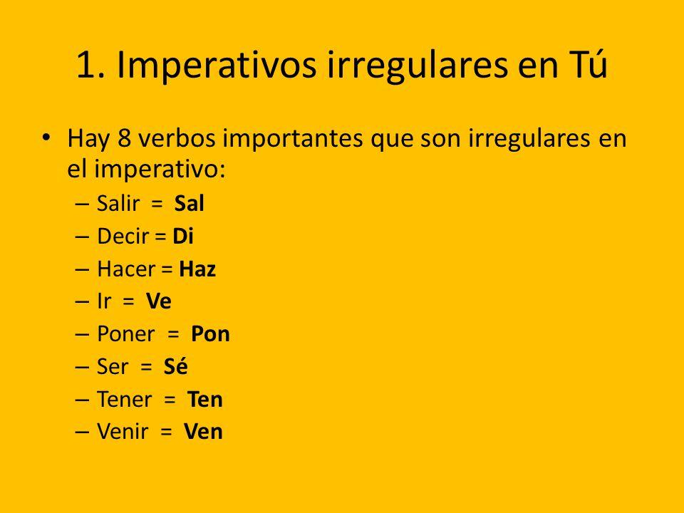1. Imperativos irregulares en Tú Hay 8 verbos importantes que son irregulares en el imperativo: – Salir = Sal – Decir = Di – Hacer = Haz – Ir = Ve – P