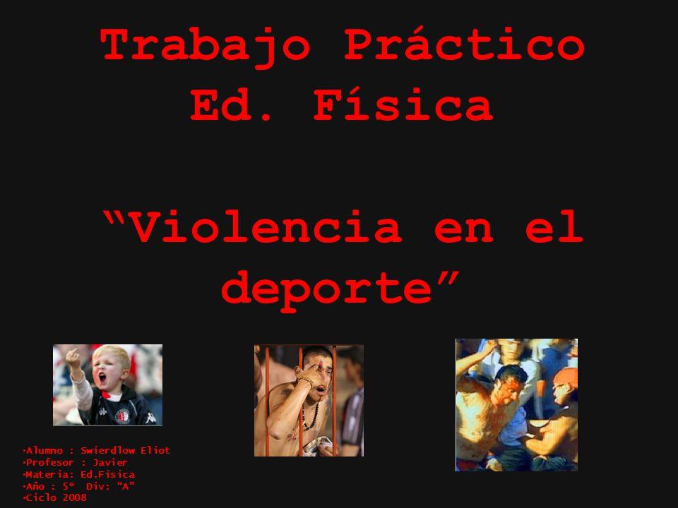 Trabajo Práctico Ed. Física Violencia en el deporte Alumno : Swierdlow Eliot Profesor : Javier Materia: Ed.Física Año : 5º Div: A Ciclo 2008