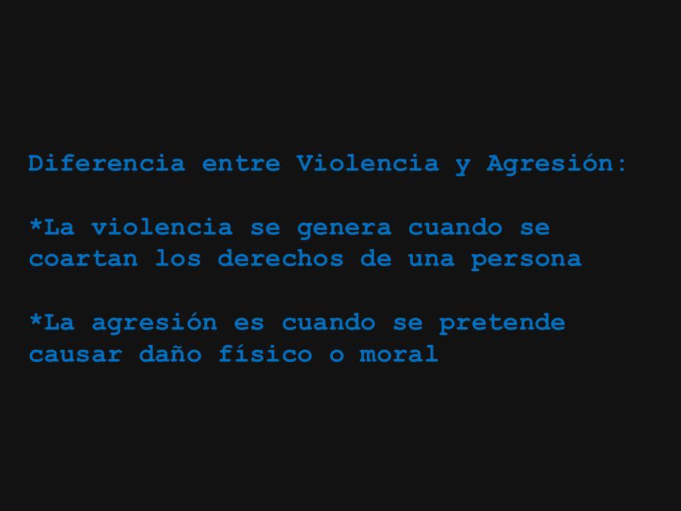 Diferencia entre Violencia y Agresión: *La violencia se genera cuando se coartan los derechos de una persona *La agresión es cuando se pretende causar