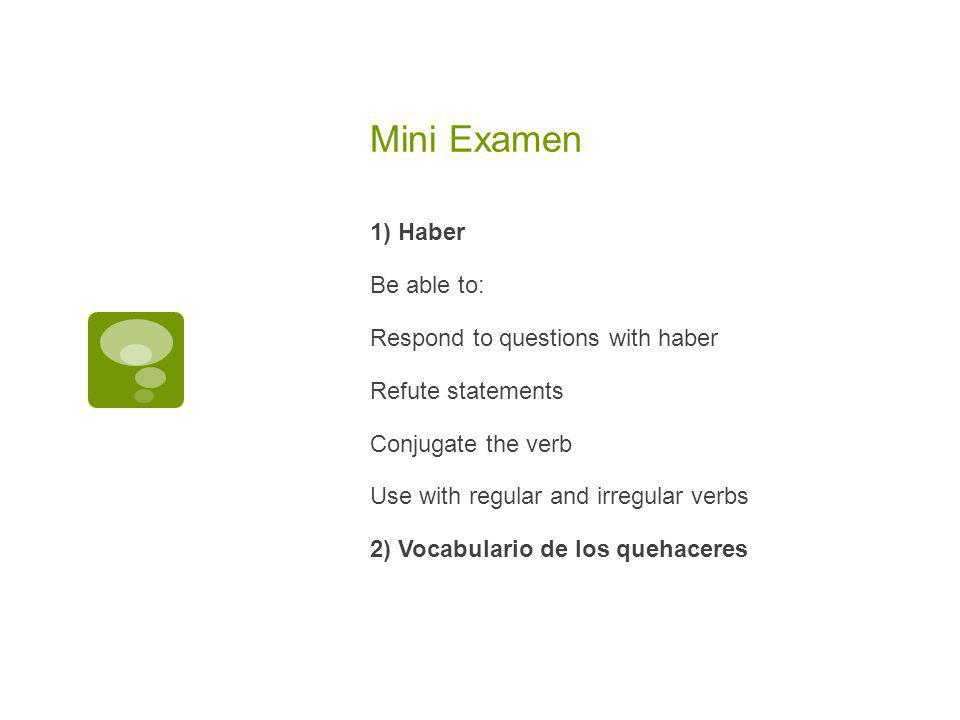 Mini Examen 1) Haber Be able to: Respond to questions with haber Refute statements Conjugate the verb Use with regular and irregular verbs 2) Vocabulario de los quehaceres
