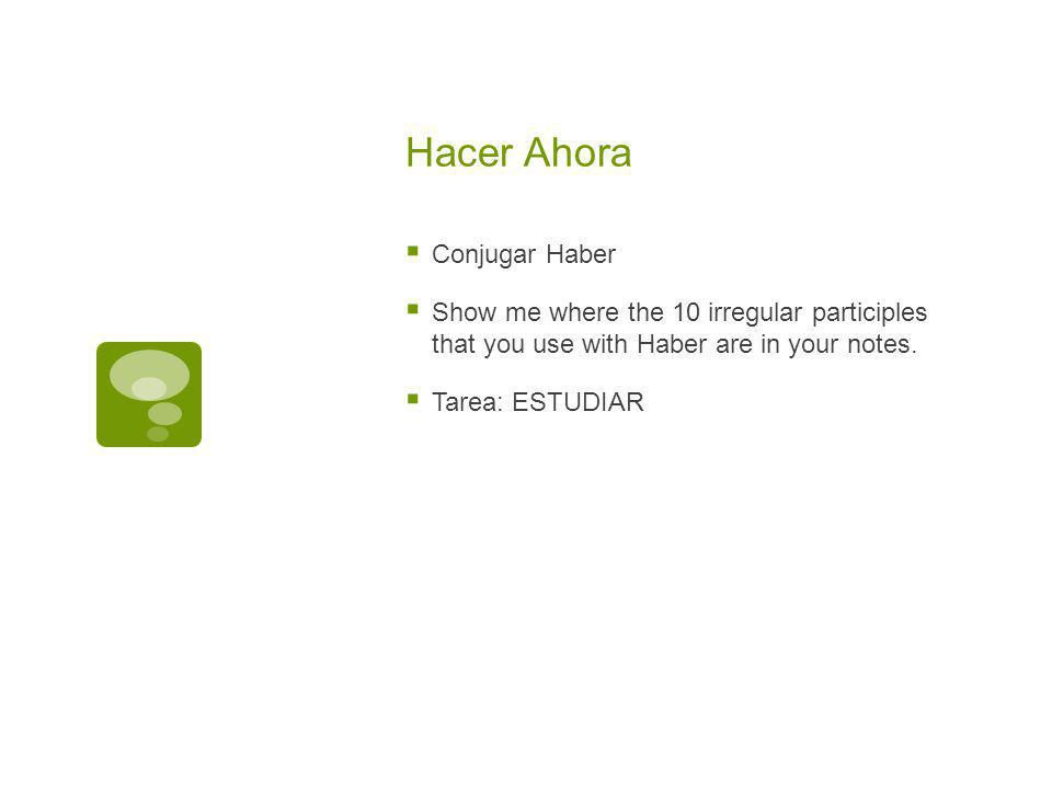 Hacer Ahora Conjugar Haber Show me where the 10 irregular participles that you use with Haber are in your notes.