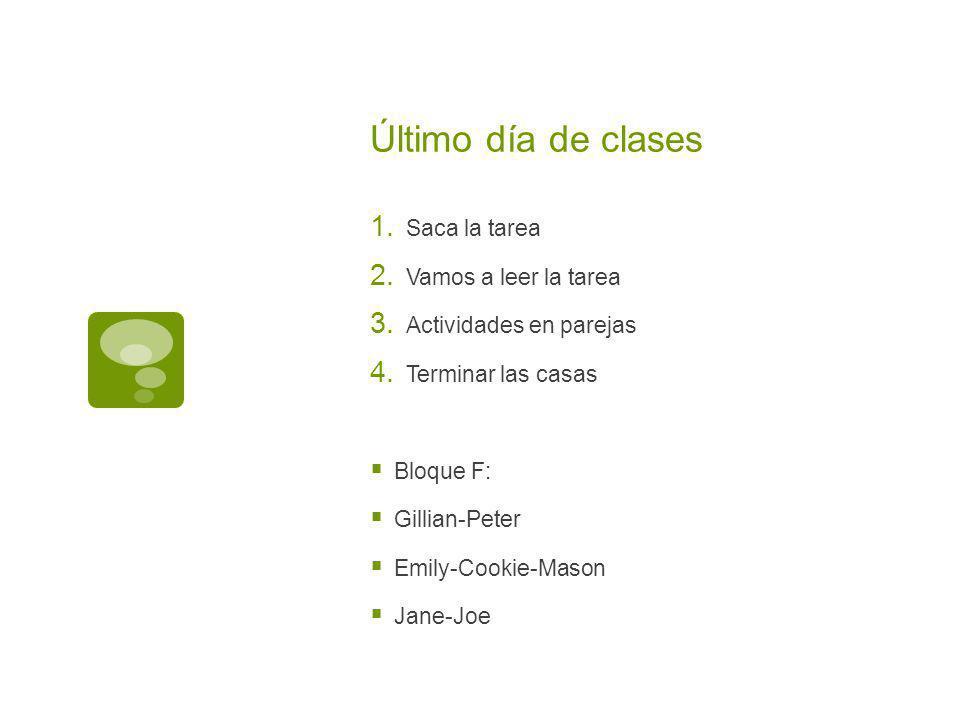 Último día de clases Saca la tarea Vamos a leer la tarea Actividades en parejas Terminar las casas Bloque F: Gillian-Peter Emily-Cookie-Mason Jane-Joe