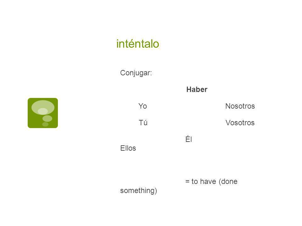inténtalo Conjugar: Haber YoNosotros TúVosotros Él Ellos = to have (done something)