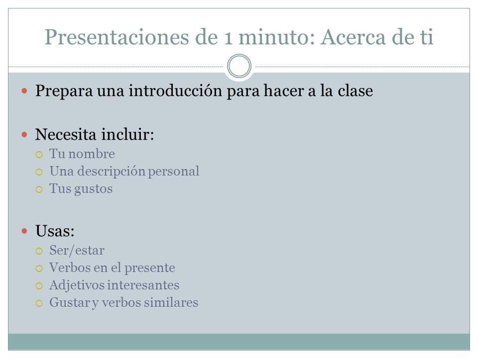Presentaciones de 1 minuto: Acerca de ti Prepara una introducción para hacer a la clase Necesita incluir: Tu nombre Una descripción personal Tus gusto