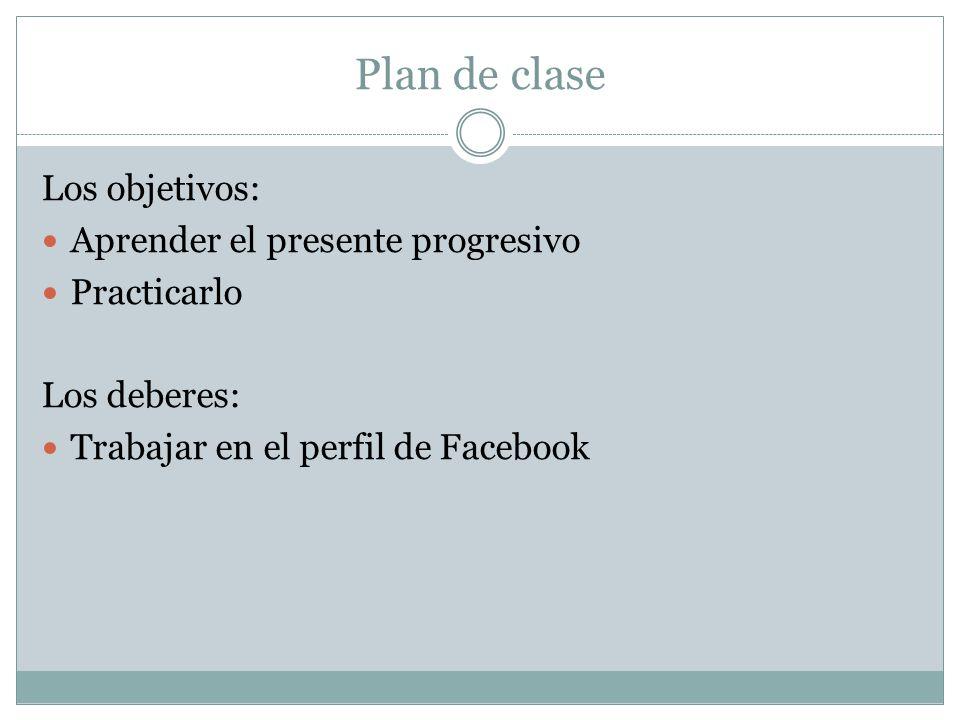 Plan de clase Los objetivos: Aprender el presente progresivo Practicarlo Los deberes: Trabajar en el perfil de Facebook